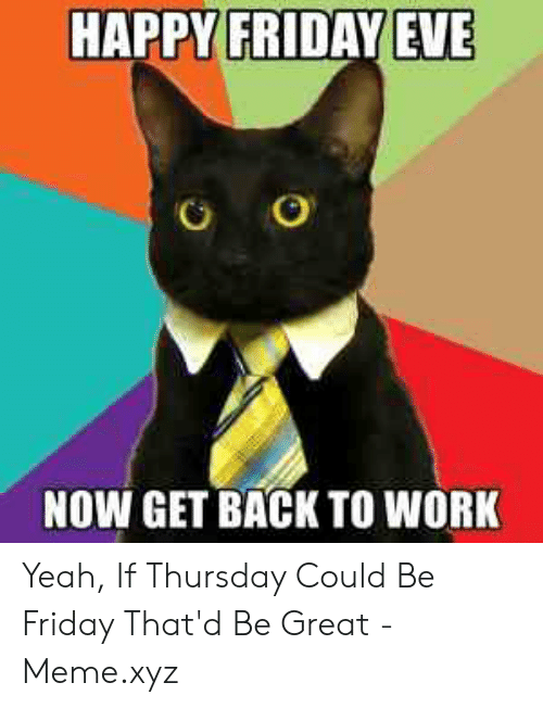 Thatd Be Great Meme: HAPPY FRIDAY EVE  NOW GET BACK TO WORK Yeah, If Thursday Could Be Friday That'd Be Great - Meme.xyz