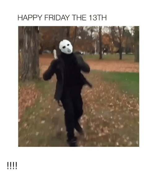 Friday, Friday the 13th, and Happy: HAPPY FRIDAY THE 13TH !!!!