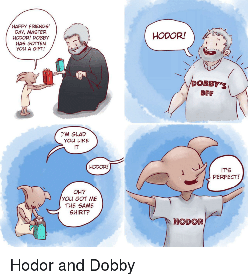 Hodor: HAPPY FRIENDS'  DAY, MASTER  HODOR! DOBBY  HAS GOTTEN  YOU A GIFT!  HODOR!  poBBY'S  BFF  I'M GLAD  YOU LIKE  IT  HODOR!  IT'S  PERFECT!  OH?  YOU GOT ME  THE SAME  SHIRT?  HODOR <p>Hodor and Dobby</p>