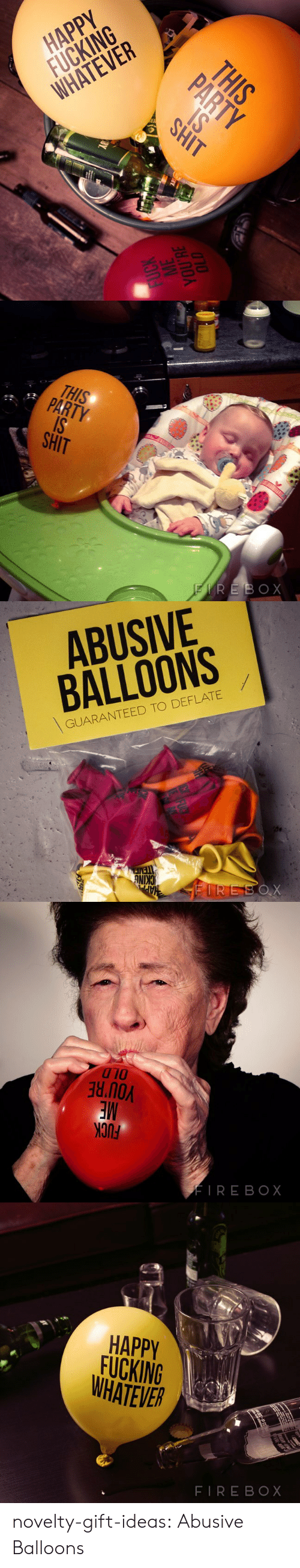 deflate: HAPPY  FUCKING  WHATEVER   THIS  Tx  SHIT   ABUSIVE  BALLOONS  GUARANTEED TO DEFLATE  NIN   010  no  FIRE BOX   HAPPV  FUCKING  WHATEVER  FIREBOX novelty-gift-ideas:  Abusive Balloons