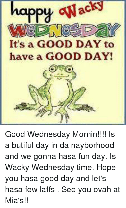 wacky wednesday: happy GNac  It's a GOOD DAY to  have a GOOD DAY! Good Wednesday Mornin!!!!  Is a butiful day in da nayborhood and we gonna hasa fun day.  Is Wacky Wednesday time.   Hope you hasa good day and let's hasa few laffs .  See you ovah at Mia's!!