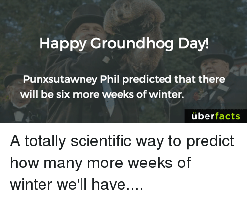 Memes, Groundhog Day, and 🤖: Happy Groundhog Day!  Punxsutawney Phil predicted that there  will be six more weeks of winter.  uber  facts A totally scientific way to predict how many more weeks of winter we'll have....