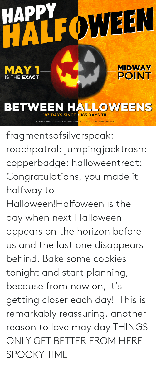 reassuring: HAPPY  HALF  WEEN  MAY 1  MIDWAY  POINT  IS THE EXACT  BETWEEN HALLOWEENS  183 DAYS SINCE  183 DAYS TIL  A SEASONAL COPING AID BROUGH  TO YOU BY HALLOWEENTREAT fragmentsofsilverspeak:  roachpatrol:  jumpingjacktrash:  copperbadge:  halloweentreat:  Congratulations, you made it halfway to Halloween!Halfoween is the day when next Halloween appears on the horizon before us and the last one disappears behind. Bake some cookies tonight and start planning, because from now on, it's getting closer each day!   This is remarkably reassuring.  another reason to love may day  THINGS ONLY GET BETTER FROM HERE  SPOOKY TIME