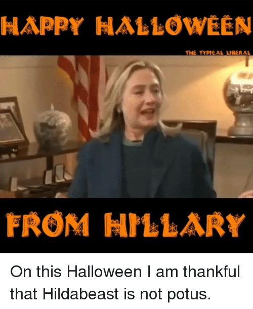 Hildabeast: HAPPY HALLOWEEN  HE TYPIEAL LIBERAL  FROM HILLARr On this Halloween I am thankful that Hildabeast is not potus.