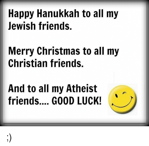 happy hanukkah: Happy Hanukkah to all my  Jewish friends.  Merry Christmas to all my  Christian friends.  And to all my Atheist  friends.... GOOD LUCK! ;)
