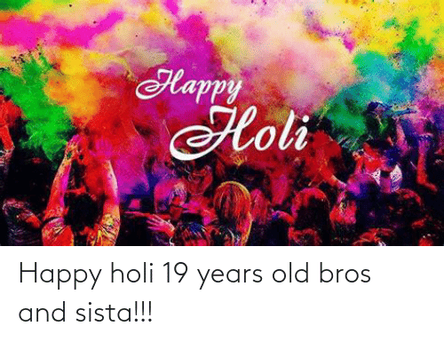 holi: Happy holi 19 years old bros and sista!!!