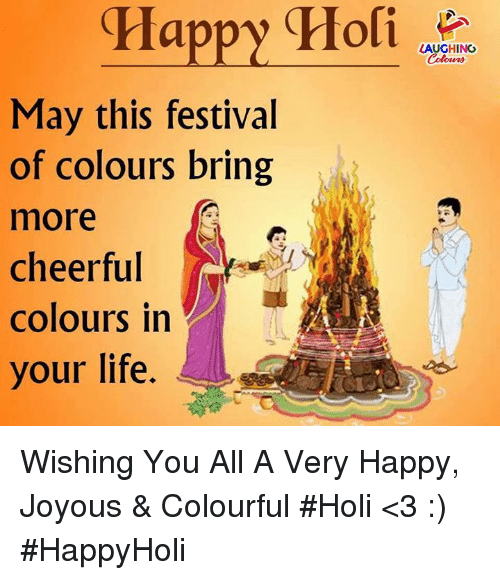 holi: Happy  Holi  LAUGHING  Colowrs  May this festival  of colours bring  more  cheerful  colours in  your life. Wishing You All A Very Happy, Joyous & Colourful #Holi <3 :)  #HappyHoli