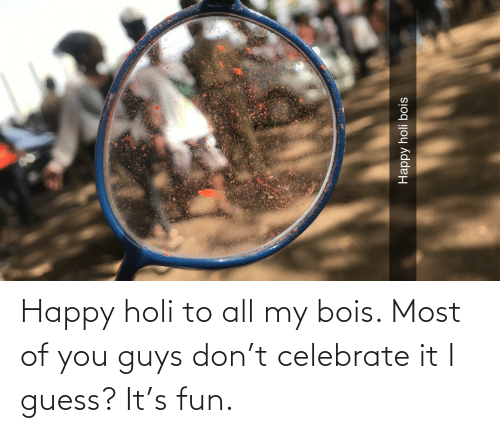 holi: Happy holi to all my bois. Most of you guys don't celebrate it I guess? It's fun.