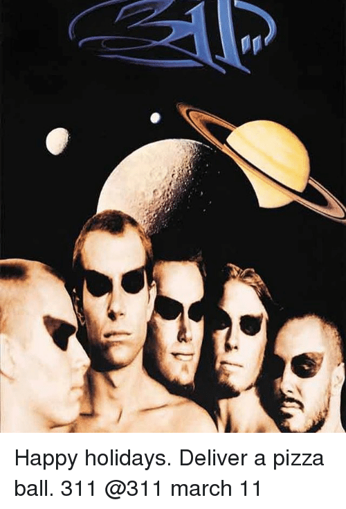 Deliverance: Happy holidays. Deliver a pizza ball. 311 @311 march 11