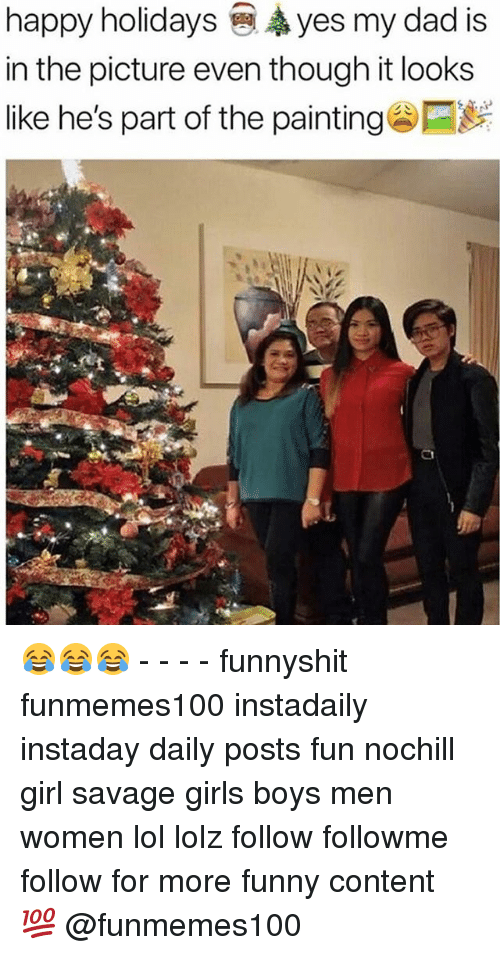 Dad, Funny, and Girls: happy holidays yes my dad is  in the picture even though it looks  like he's part of the painting 😂😂😂 - - - - funnyshit funmemes100 instadaily instaday daily posts fun nochill girl savage girls boys men women lol lolz follow followme follow for more funny content 💯 @funmemes100