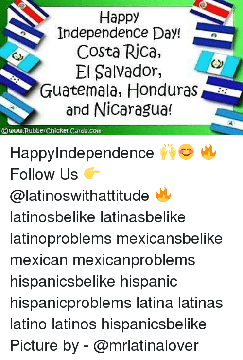 Independence Day, Latinos, and Memes: Happy  Independence Day!  Costa Rica,  E alvador,  Guatemala, Honduras  and Nicaragua!  © www.RubberChickenCards.com HappyIndependence 🙌😊 🔥 Follow Us 👉 @latinoswithattitude 🔥 latinosbelike latinasbelike latinoproblems mexicansbelike mexican mexicanproblems hispanicsbelike hispanic hispanicproblems latina latinas latino latinos hispanicsbelike Picture by - @mrlatinalover