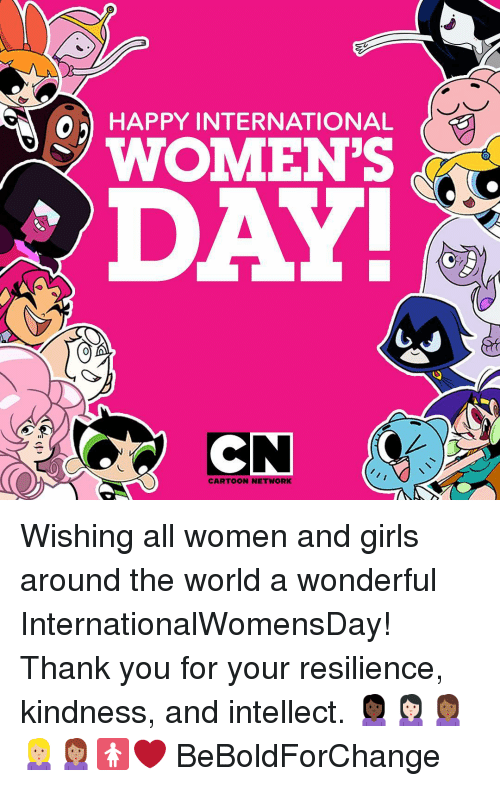 Cartoon Network, Memes, and 🤖: HAPPY INTERNATIONAL  A O WOMEN'S  DAY!  CARTOON NETWORK Wishing all women and girls around the world a wonderful InternationalWomensDay! Thank you for your resilience, kindness, and intellect. 🙎🏿🙎🏻🙎🏾🙎🏼🙎🏽🚺❤️ BeBoldForChange