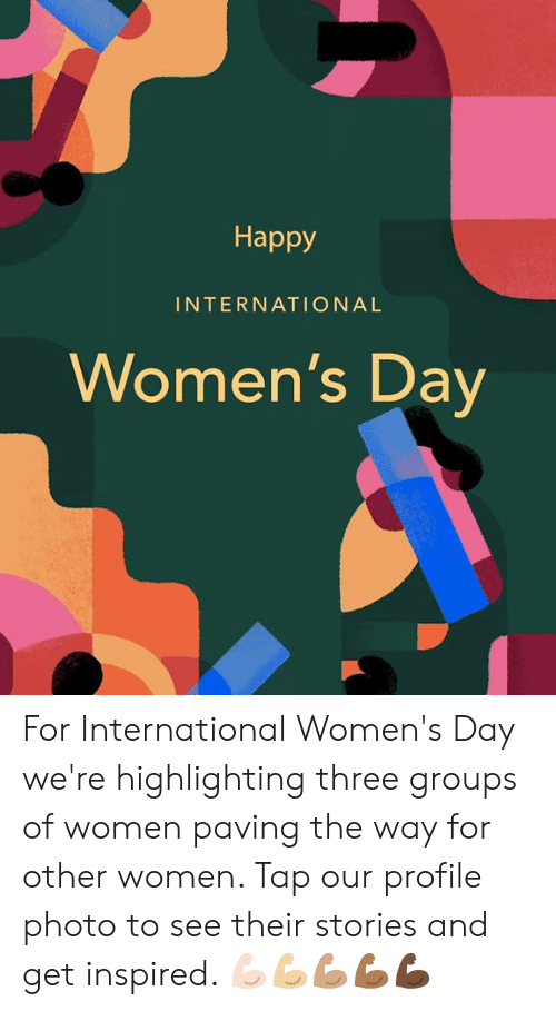 International Women's Day: Happy  INTERNATIONAL  Women's Dav For International Women's Day we're highlighting three groups of women paving the way for other women. Tap our profile photo to see their stories and get inspired. 💪🏻💪🏼💪🏽💪🏾💪🏿