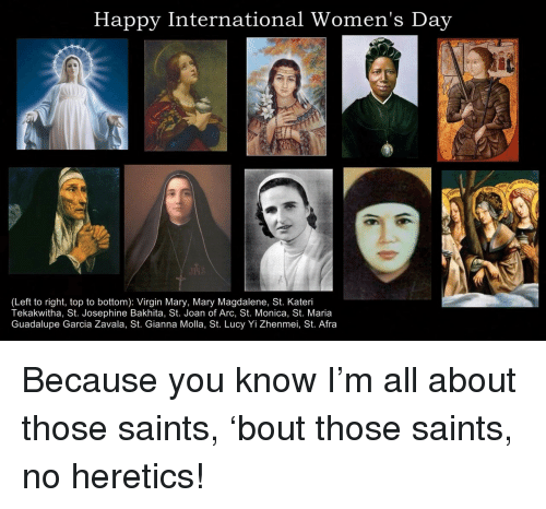 gianna: Happy International Women's Day  (Left to right, top to bottom): Virgin Mary, Mary Magdalene, St. Kateri  Tekakwitha, St. Josephine Bakhita, St. Joan of Arc, St. Monica, St. Maria  Guadalupe Garcia Zavala, St. Gianna Molla, St. Lucy Yi Zhenmei, St. Afra <p>Because you know I&rsquo;m all about those saints, &lsquo;bout those saints, no heretics!</p>