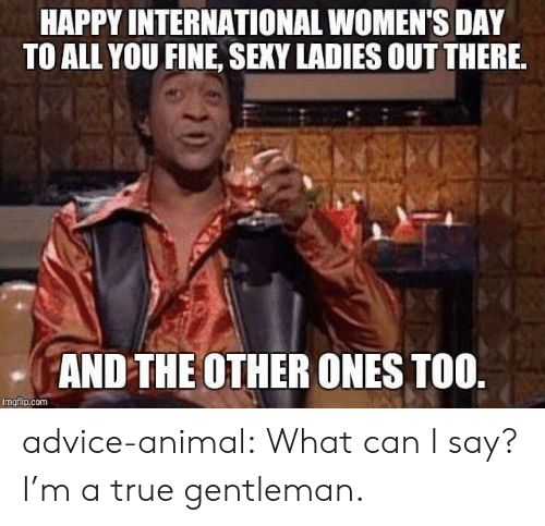 International Women's Day: HAPPY INTERNATIONAL WOMEN'S DAY  TO ALL YOU FINE, SEXY LADIES OUT THERE  AND THE OTHER ONES TOO  imgiip.com advice-animal:  What can I say? I'm a true gentleman.