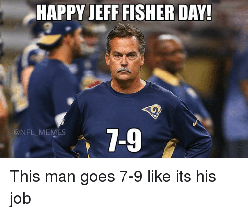 Jeff Fisher: HAPPY JEFF FISHER DAY!  7-9  @NFL MEMES This man goes 7-9 like its his job