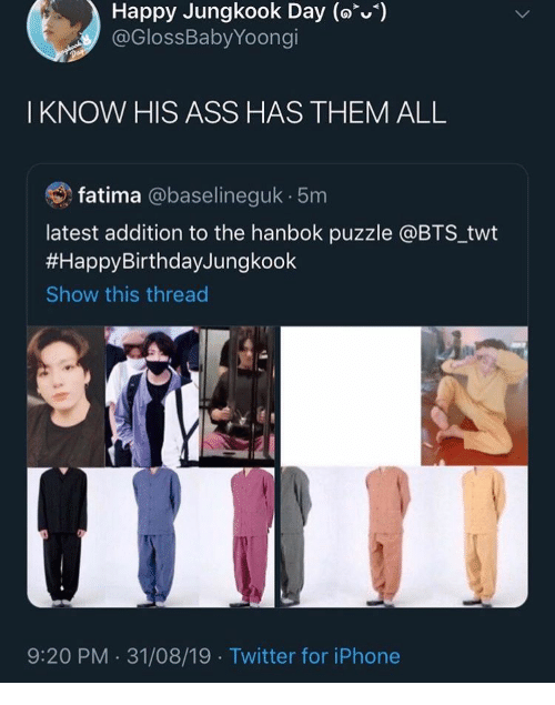 Jungkook: Happy Jungkook Day (o)  @GlossBabyYoongi  Day  I KNOW HIS ASS HAS THEM ALL  fatima @baselineguk 5m  latest addition to the hanbok puzzle @BTS_twt  #HappyBirthdayJungkook  Show this thread  9:20 PM 31/08/19 Twitter for iPhone