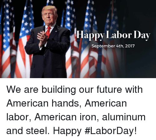 Future, 2017, and American: Happy Labor Day  September 4th, 2017 We are building our future with American hands, American labor, American iron, aluminum and steel. Happy #LaborDay!