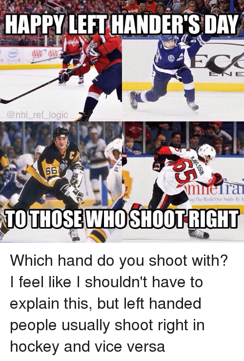 Hockey, Logic, and Memes: HAPPY LEFT HANDER'S DAY  @nhl_ref_logic  ing The World One Smle AA  TOTHOSEWHOSHOOTRIGHT Which hand do you shoot with? I feel like I shouldn't have to explain this, but left handed people usually shoot right in hockey and vice versa