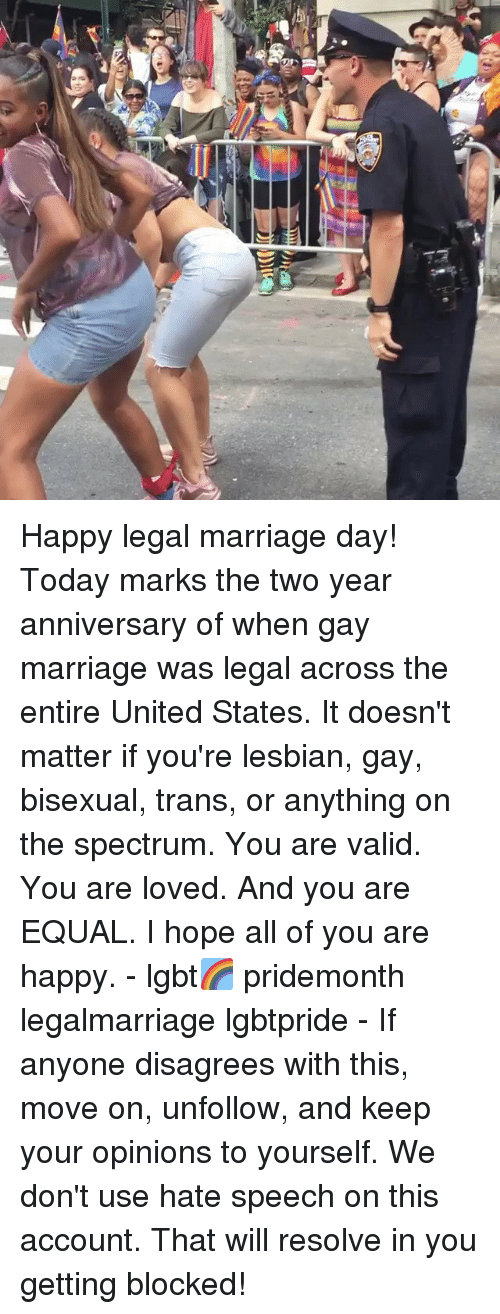 disagrees: Happy legal marriage day! Today marks the two year anniversary of when gay marriage was legal across the entire United States. It doesn't matter if you're lesbian, gay, bisexual, trans, or anything on the spectrum. You are valid. You are loved. And you are EQUAL. I hope all of you are happy. - lgbt🌈 pridemonth legalmarriage lgbtpride - If anyone disagrees with this, move on, unfollow, and keep your opinions to yourself. We don't use hate speech on this account. That will resolve in you getting blocked!