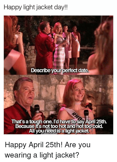 Date, Happy, and Girl Memes: Happy light jacket day!!  Describe your perfect date.  That's a tough one.I'd have to SayApril 25th.  Because it's not too hotand not toocold.  All you need is a light jacket Happy April 25th! Are you wearing a light jacket?