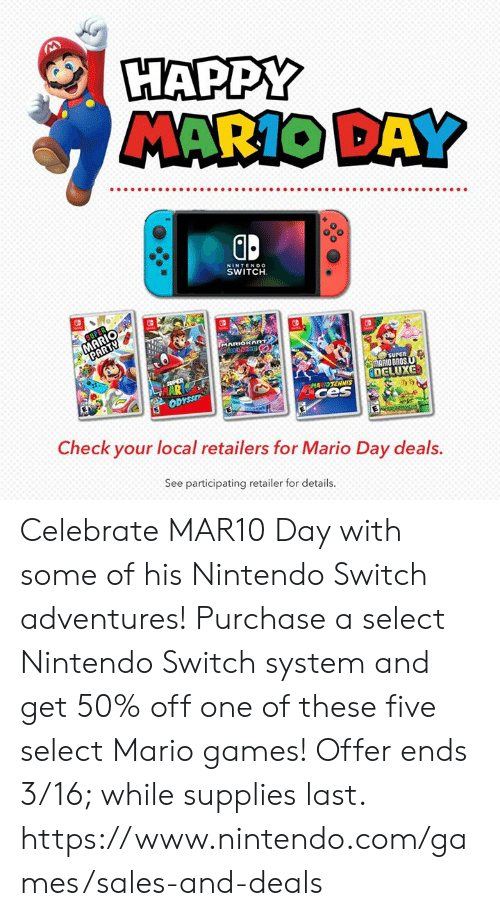Nintendo Switch : HAPPY  MARIO DAY  0  NINTENDO  SWITCH  surEn  MARIO BROS  DELUXG  MARIDTENNIS  ces  i)ウ  Check your local retailers for Mario Day deals.  See participating retailer for details. Celebrate MAR10 Day with some of his Nintendo Switch adventures! Purchase a select Nintendo Switch system and get 50% off one of these five select Mario games!  Offer ends 3/16; while supplies last.  https://www.nintendo.com/games/sales-and-deals