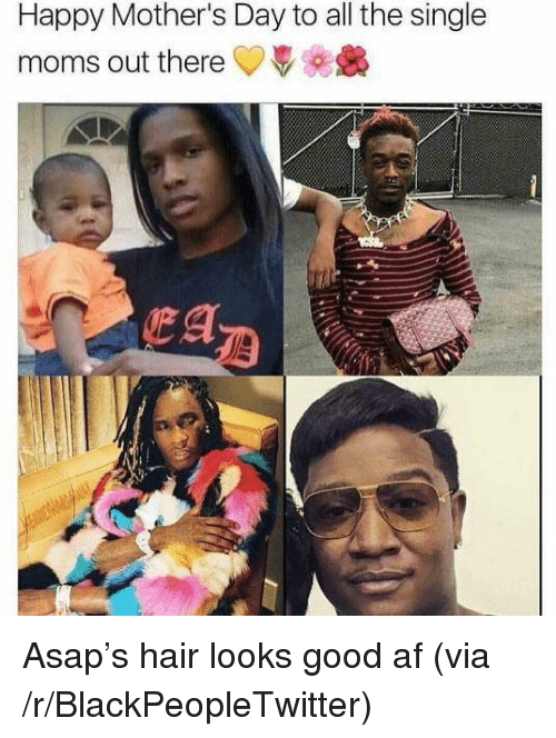 Single Moms: Happy Mother's Day to all the single  moms out there <p>Asap&rsquo;s hair looks good af (via /r/BlackPeopleTwitter)</p>