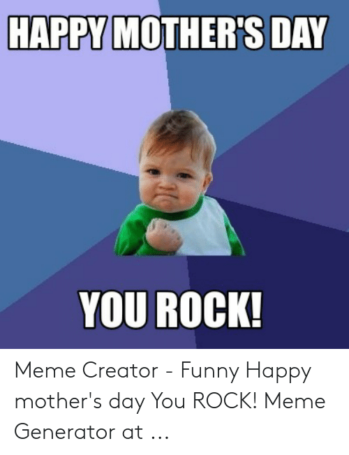 You Rock Meme: HAPPY MOTHER'S DAY  YOU ROCK! Meme Creator - Funny Happy mother's day You ROCK! Meme Generator at ...
