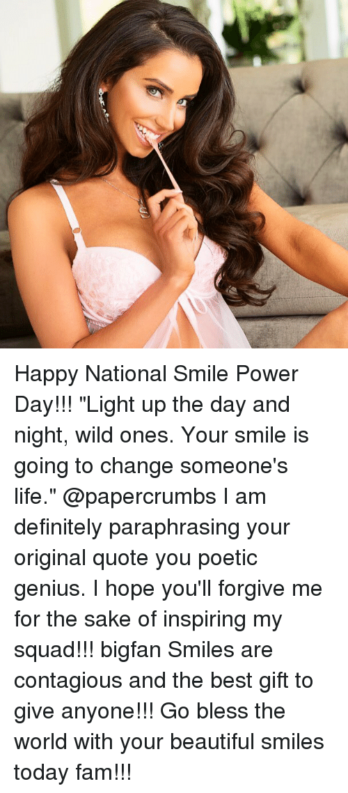 """Beautiful, Definitely, and Fam: Happy National Smile Power Day!!! """"Light up the day and night, wild ones. Your smile is going to change someone's life."""" @papercrumbs I am definitely paraphrasing your original quote you poetic genius. I hope you'll forgive me for the sake of inspiring my squad!!! bigfan Smiles are contagious and the best gift to give anyone!!! Go bless the world with your beautiful smiles today fam!!!"""