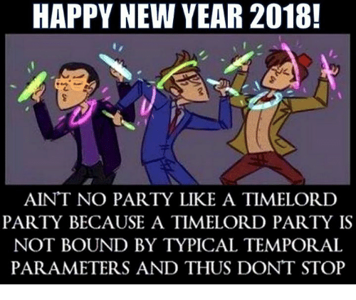 temporal: HAPPY NEW YEAR 2018!  AINT NO PARTY LIKE A TIMELORD  PARTY BECAUSE A TIMELORD PARTY IS  NOT BOUND BY TYPICAL TEMPORAL  PARAMETERS AND THUS DONT STOP