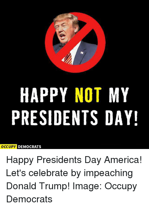 presidents day: HAPPY NOT MY  PRESIDENTS DAY!  OCCUPY DEMOCRATS Happy Presidents Day America! Let's celebrate by impeaching Donald Trump!  Image: Occupy Democrats