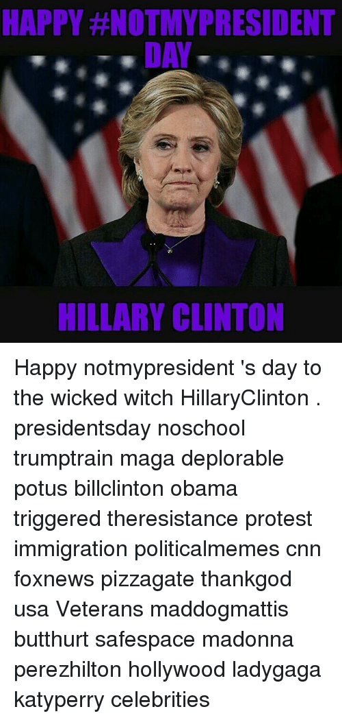 Butthurt, cnn.com, and Hillary Clinton: HAPPY #NOTMYPRESIDENT  DAY  HILLARY CLINTON Happy notmypresident 's day to the wicked witch HillaryClinton . presidentsday noschool trumptrain maga deplorable potus billclinton obama triggered theresistance protest immigration politicalmemes cnn foxnews pizzagate thankgod usa Veterans maddogmattis butthurt safespace madonna perezhilton hollywood ladygaga katyperry celebrities