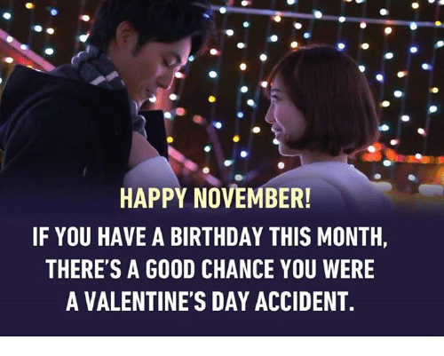happy november if you have a birthday this month theres 6137299 happy november! if you have a birthday this month there's a good,Valentines Day Birthday Meme