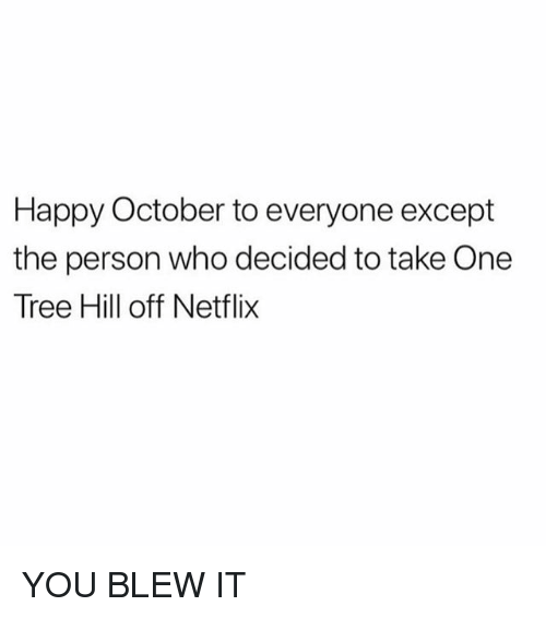 One Tree Hill: Happy October to everyone except  the person who decided to take One  Tree Hill off Netfli>x YOU BLEW IT
