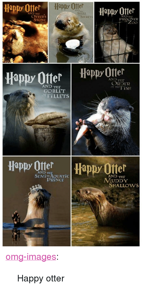 "Otters: Happy Otter  Happy Offer  Hippy 0tter  AND  AND THE  SHELI  OTTERs  STONE  AND THE  PRİSON E12  SECRETs  appy Otter Happ Otel  AND THE  ORDER  OF THFiSH  AND THE  GOBLET  OFFILLETS  Happy Ote  Happy Otter  AND TH  SEMI-AOUATİC  AND THE  PRINCE  MUDDY  SHALLOws <p><a href=""https://omg-images.tumblr.com/post/167311055582/happy-otter"" class=""tumblr_blog"">omg-images</a>:</p>  <blockquote><p>Happy otter</p></blockquote>"