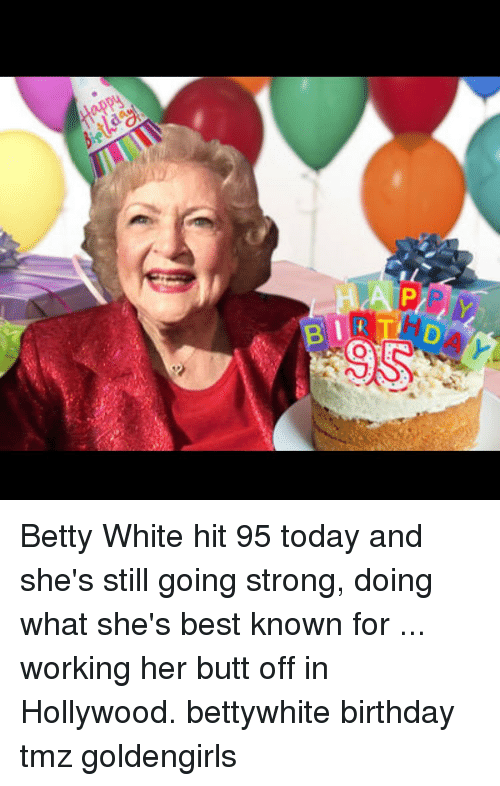 Betty White, Butt, and Memes: Happy  P  D Betty White hit 95 today and she's still going strong, doing what she's best known for ... working her butt off in Hollywood. bettywhite birthday tmz goldengirls