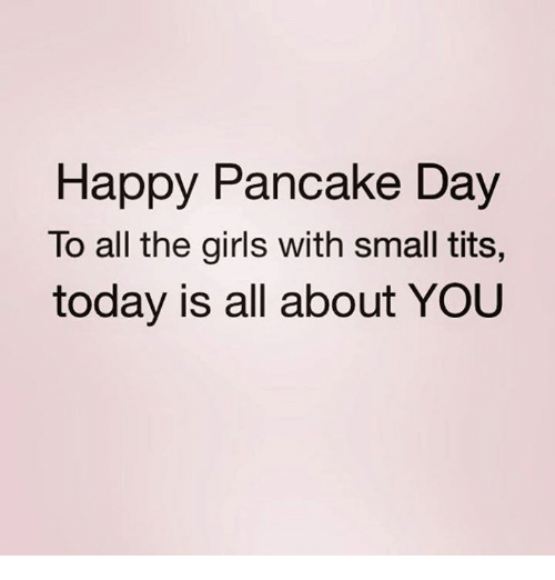 Girls, Relationships, and Tits: Happy Pancake Day  To all the girls with small tits.,  today is all about YOU