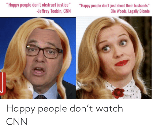 """Legally Blonde: """"Happy people don't obstruct justice""""  -Jeffrey Toobin, CNN  """"Happy people don't just shoot their husbands""""  Elle Woods, Legally Blonde Happy people don't watch CNN"""