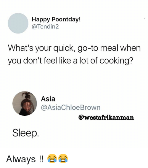 Memes, Happy, and Sleep: Happy Poontday!  @Tendin2  What's your quick, go-to meal when  you don't feel like a lot of cooking?  Asia  @AsiaChloeBrown  @westafrikanman  Sleep Always !! 😂😂