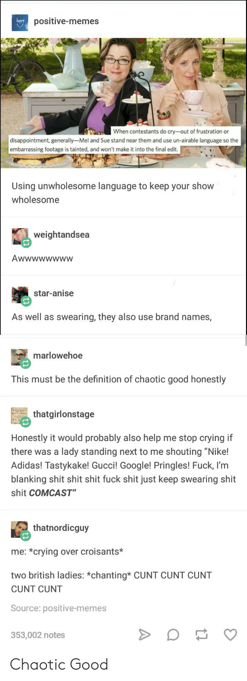 """Chaotic Good: happy  positive-memes  When contestants do cry-out of frustration or  disappointment, generally-Mel and Sue stand near them and use un-airable language so the  embarrassing footage is tainted, and won't make it into the final edit.  Using unwholesome language to keep your shovw  wholesome  weightandsea  star-anise  As well as swearing, they also use brand names,  marlowehoe  This must be the definition of chaotic good honestly  thatgirlonstage  Honestly it would probably also help me stop crying if  there was a lady standing next to me shouting """"Nike!  Adidas! Tastykake! Gucci! Google! Pringles! Fuck, l'm  blanking shit shit shit fuck shit just keep swearing shit  shit COMCAST""""  thatnordicguy  me: *crying over croisants*  two british ladies: *chanting* CUNT CUNT CUNT  CUNT CUNT  Source: positive-memes  353,002 notes Chaotic Good"""