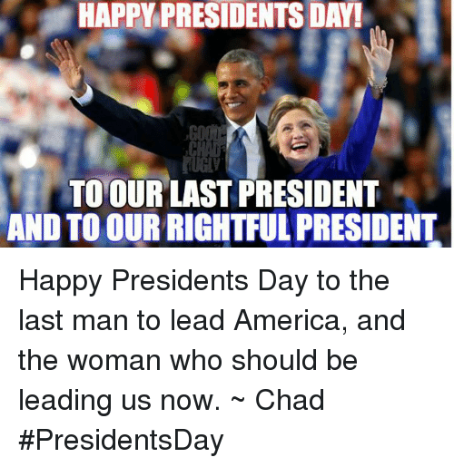 Last President: HAPPY PRESIDENTS DAY!  TO OUR LAST PRESIDENT  AND TO OUR RIGHTFUL PRESIDENT Happy Presidents Day to the last man to lead America, and the woman who should be leading us now. ~ Chad  #PresidentsDay