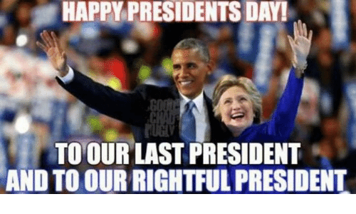 presidents day: HAPPY PRESIDENTS DAY!  TO OUR LAST PRESIDENT  AND TO OUR RIGHTFUL PRESIDENT