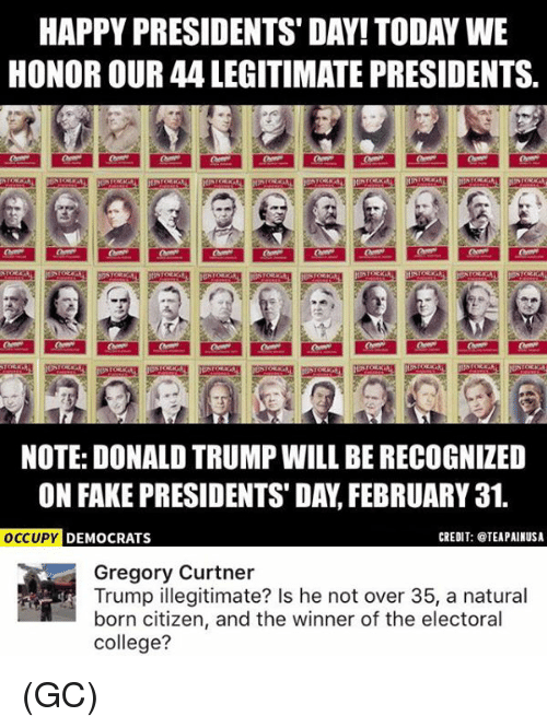 presidents day: HAPPY PRESIDENTS DAY! TODAY WE  HONOR OUR 44 LEGITIMATE PRESIDENTS.  NOTE: DONALD TRUMPWILL BE RECOGNIZED  ON FAKE PRESIDENTS DAY FEBRUARY 31.  CREDIT: TEAPAINUSA  OCCUPY  DEMOCRATS  Gregory Curtner  Trump illegitimate? Is he not over 35, a natural  born citizen, and the winner of the electoral  college? (GC)