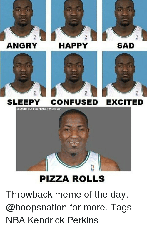 Happy Sad: HAPPY  SAD  ANGRY  SLEEPY  CONFUSED EXCITED  BROUGHT BY  BA MEMES TUMBLA,COM  PIZZA ROLLS Throwback meme of the day. @hoopsnation for more. Tags: NBA Kendrick Perkins