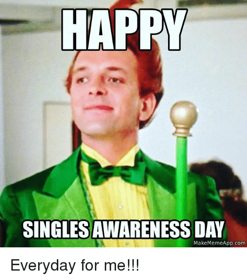 Make Meme App: HAPPY  SINGLESAWARENESS DAY  Make Meme App.com Everyday for me!!!
