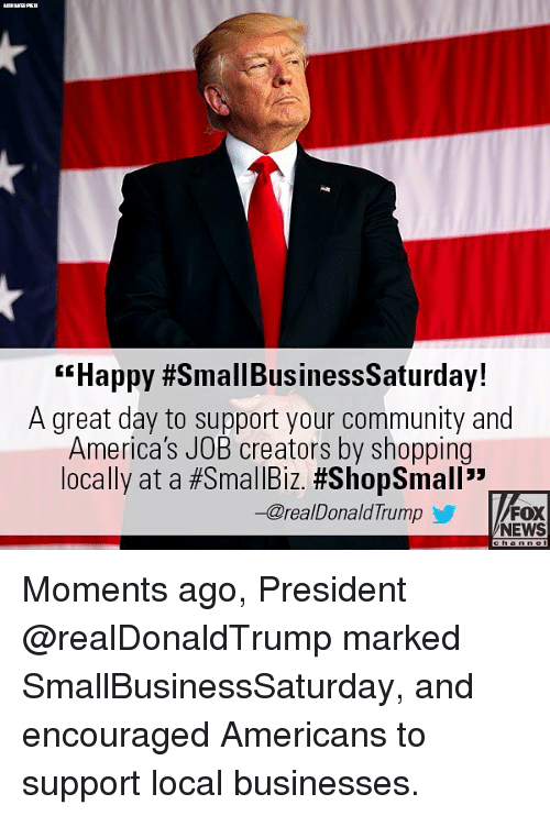 """Community, Memes, and News: """"Happy #SmallBusinessSaturday!  A great day to support your community and  America's JOB creators by shopping  locally at a#SmallBiz #ShopSmall""""  -@realDonaldTrump  FOX  NEWS Moments ago, President @realDonaldTrump marked SmallBusinessSaturday, and encouraged Americans to support local businesses."""