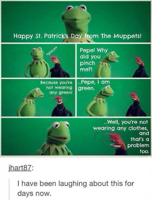 Pepe: Happy St. Patrick's Day from The Muppets!  Pepe! Why  did you  pinch*  pinch  me?!  Because you'rePepe, I am  not wearing green.  any green!  ..Well, you're not  wearing any clothes,  and  that's a  problem  too.  jhart87:  have been laughing about this for  days now.