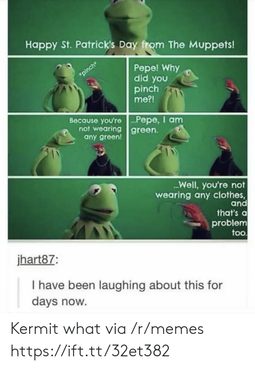 Pepe: Happy St. Patrick's Day from The Muppets!  Pepe! Why  did you  pinch  me?!  pinch  Because you're.. P epe, I am  not wearing green  any green!  ...Well, you're not  wearing any clothes,  and  that's a  problem  too  jhart87:  I have been laughing about this for  days now. Kermit what via /r/memes https://ift.tt/32et382