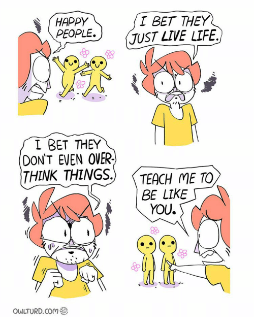 Be Like, Memes, and Teaching: HAPPY T BET THEY  PEOPLE.  JUST LIVE LIFE.  BET THEY  EVEN OVER.  THINK THINGS  TEACH ME TO  BE LIKE  YOU.  BLS  OWLTURD. Com