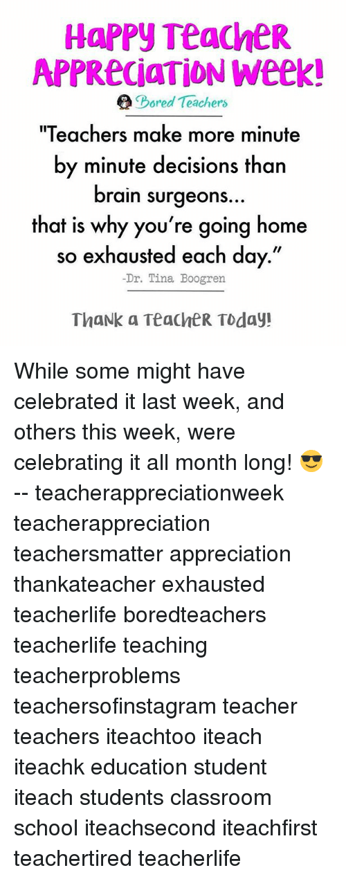 """Bored, Memes, and School: HAPPY TeacheR  APPReciaTION Week!  e Bored Teachers  """"Teachers make more minute  by minute decisions than  brain surgeons  that is why you're going home  so exhausted each day.""""  Dr. Tina Boogren  ThaNk a TeacheR Today! While some might have celebrated it last week, and others this week, were celebrating it all month long! 😎 -- teacherappreciationweek teacherappreciation teachersmatter appreciation thankateacher exhausted teacherlife boredteachers teacherlife teaching teacherproblems teachersofinstagram teacher teachers iteachtoo iteach iteachk education student iteach students classroom school iteachsecond iteachfirst teachertired teacherlife"""